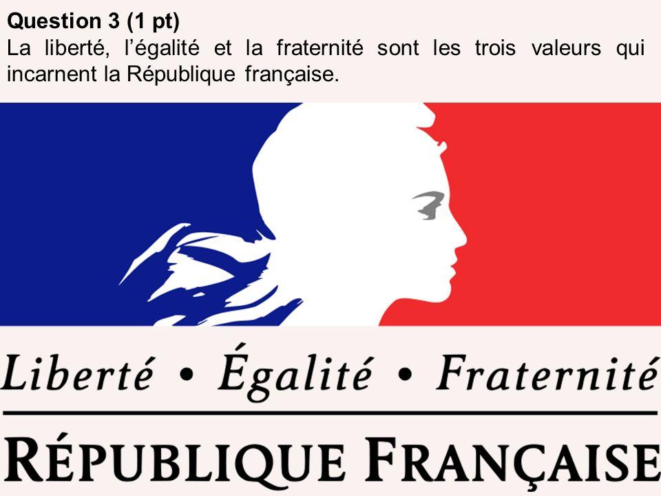 Question 3 (1 pt) La liberté, l'égalité et la fraternité sont les trois valeurs qui incarnent la République française.