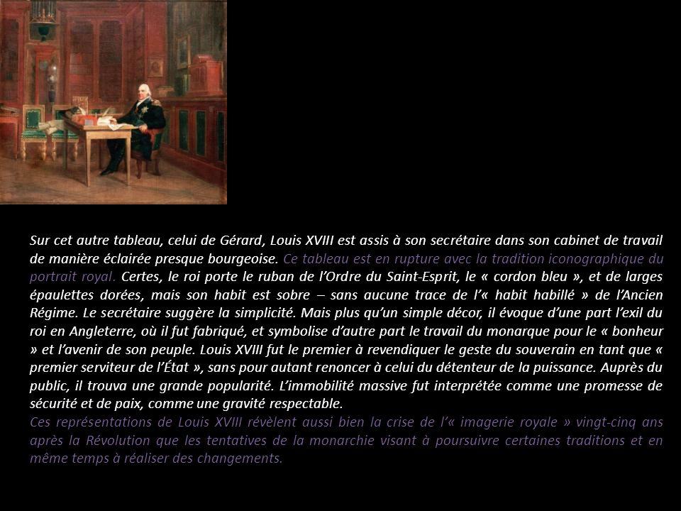 Sur cet autre tableau, celui de Gérard, Louis XVIII est assis à son secrétaire dans son cabinet de travail de manière éclairée presque bourgeoise. Ce tableau est en rupture avec la tradition iconographique du portrait royal. Certes, le roi porte le ruban de l'Ordre du Saint-Esprit, le « cordon bleu », et de larges épaulettes dorées, mais son habit est sobre – sans aucune trace de l'« habit habillé » de l'Ancien Régime. Le secrétaire suggère la simplicité. Mais plus qu'un simple décor, il évoque d'une part l'exil du roi en Angleterre, où il fut fabriqué, et symbolise d'autre part le travail du monarque pour le « bonheur » et l'avenir de son peuple. Louis XVIII fut le premier à revendiquer le geste du souverain en tant que « premier serviteur de l'État », sans pour autant renoncer à celui du détenteur de la puissance. Auprès du public, il trouva une grande popularité. L'immobilité massive fut interprétée comme une promesse de sécurité et de paix, comme une gravité respectable.
