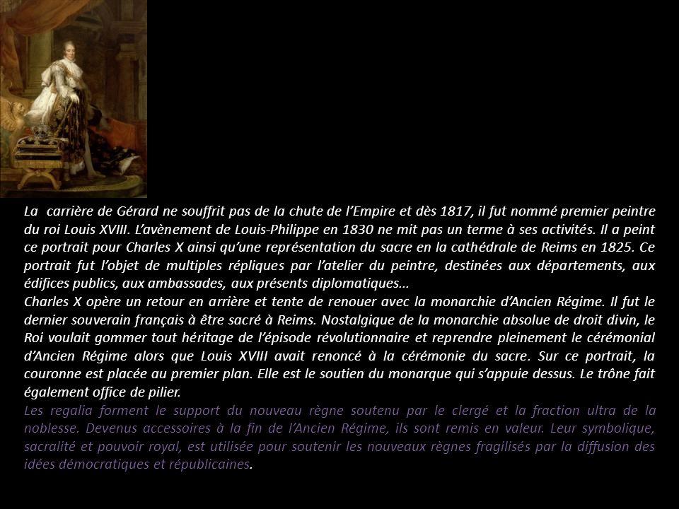 La carrière de Gérard ne souffrit pas de la chute de l'Empire et dès 1817, il fut nommé premier peintre du roi Louis XVIII. L'avènement de Louis-Philippe en 1830 ne mit pas un terme à ses activités. Il a peint ce portrait pour Charles X ainsi qu'une représentation du sacre en la cathédrale de Reims en 1825. Ce portrait fut l'objet de multiples répliques par l'atelier du peintre, destinées aux départements, aux édifices publics, aux ambassades, aux présents diplomatiques...