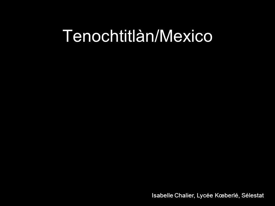 Tenochtitlàn/Mexico Isabelle Chalier, Lycée Kœberlé, Sélestat