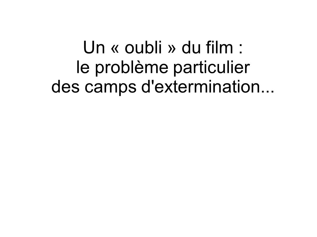Un « oubli » du film : le problème particulier des camps d extermination...