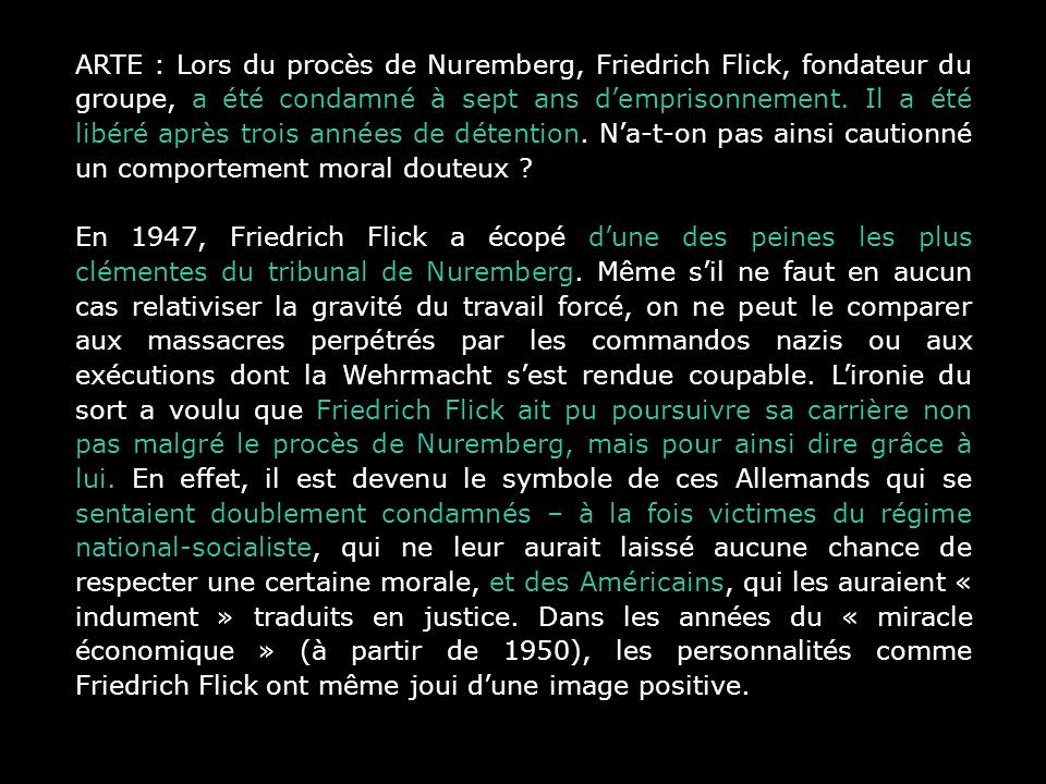 ARTE : Lors du procès de Nuremberg, Friedrich Flick, fondateur du groupe, a été condamné à sept ans d'emprisonnement. Il a été libéré après trois années de détention. N'a-t-on pas ainsi cautionné un comportement moral douteux