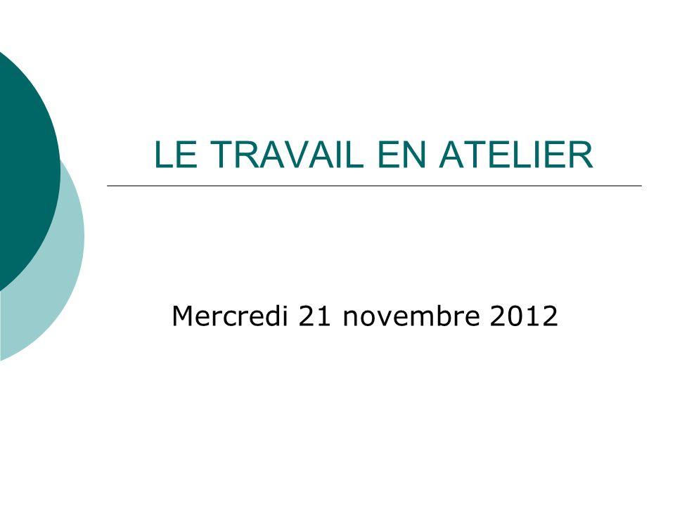 LE TRAVAIL EN ATELIER Mercredi 21 novembre 2012