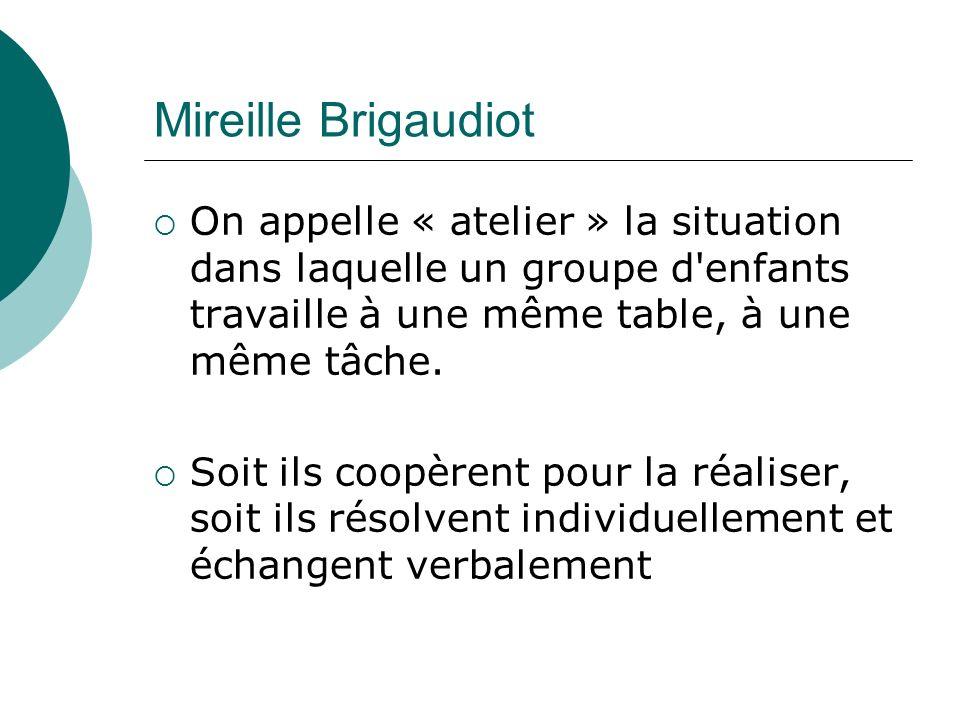 Mireille Brigaudiot On appelle « atelier » la situation dans laquelle un groupe d enfants travaille à une même table, à une même tâche.
