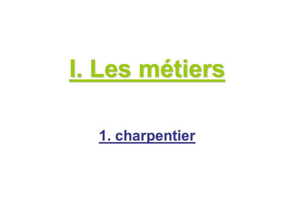 I. Les métiers 1. charpentier