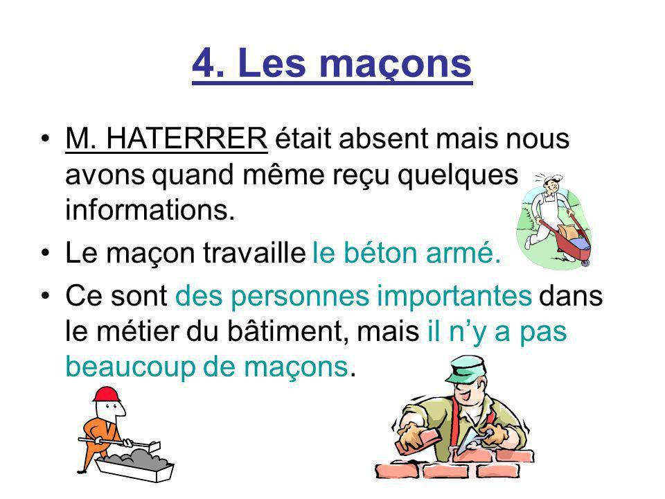 4. Les maçons M. HATERRER était absent mais nous avons quand même reçu quelques informations. Le maçon travaille le béton armé.