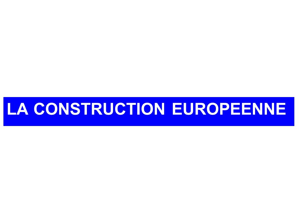 LA CONSTRUCTION EUROPEENNE