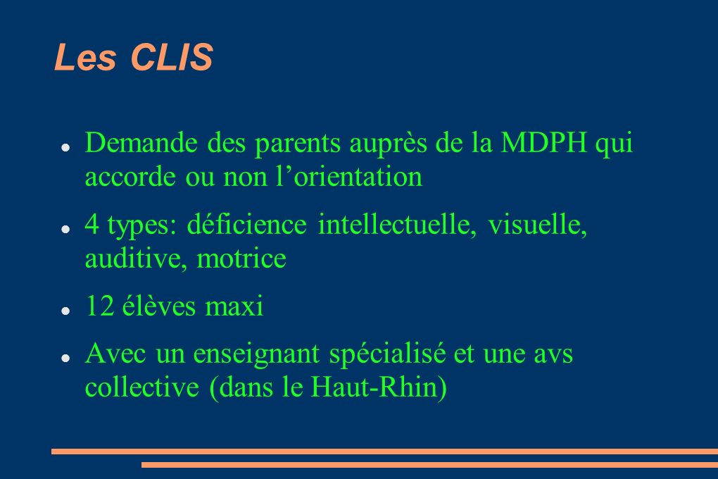 Les CLIS Demande des parents auprès de la MDPH qui accorde ou non l'orientation. 4 types: déficience intellectuelle, visuelle, auditive, motrice.