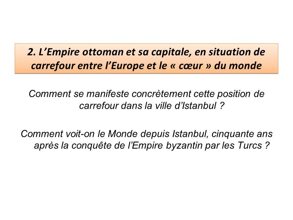 2. L'Empire ottoman et sa capitale, en situation de carrefour entre l'Europe et le « cœur » du monde