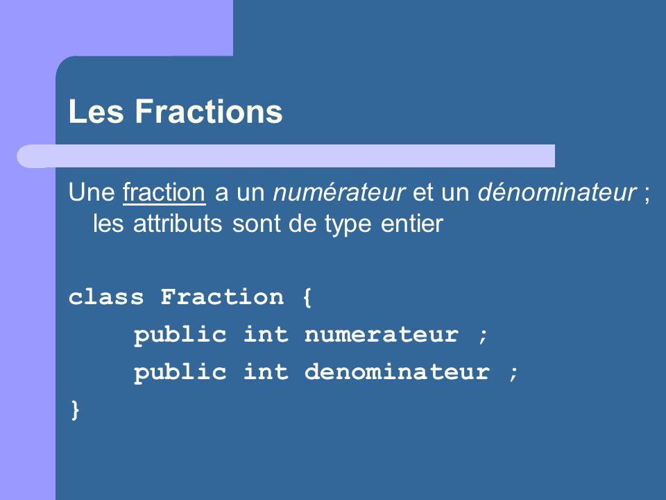 Les Fractions Une fraction a un numérateur et un dénominateur ; les attributs sont de type entier. class Fraction {