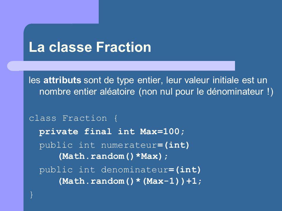 La classe Fraction les attributs sont de type entier, leur valeur initiale est un nombre entier aléatoire (non nul pour le dénominateur !)