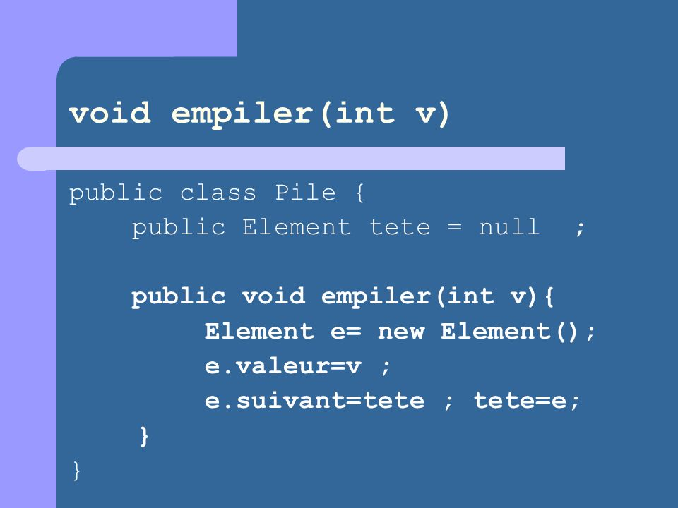 void empiler(int v) public class Pile { public Element tete = null ;