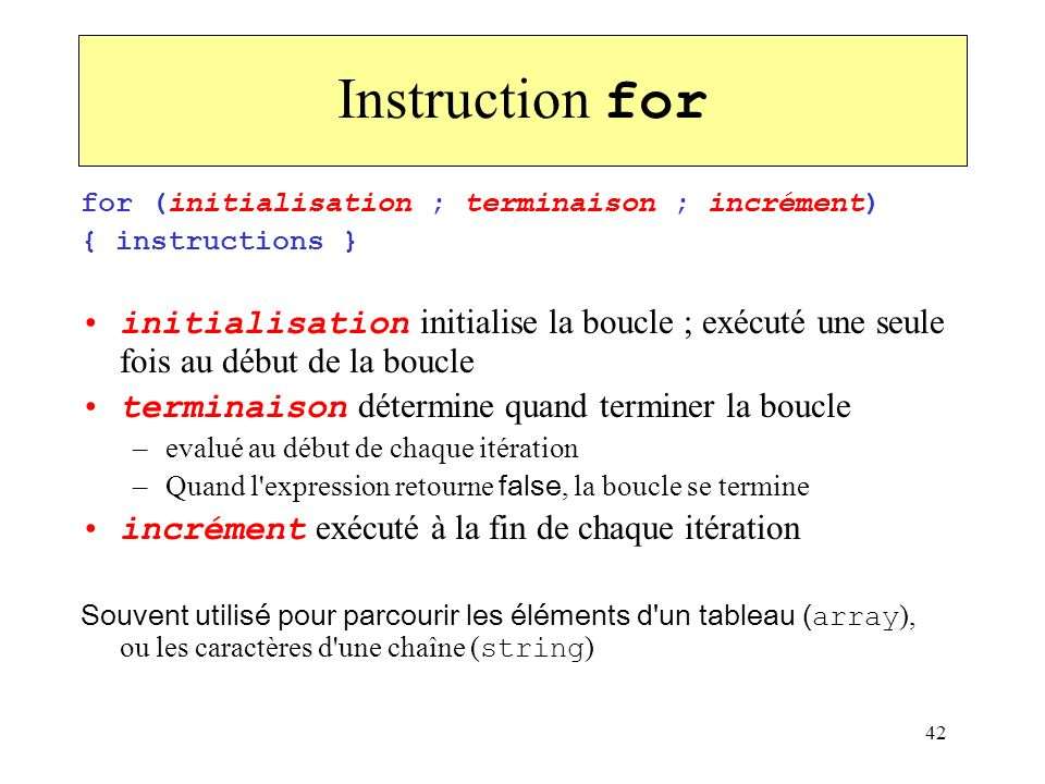 Instruction forfor (initialisation ; terminaison ; incrément) { instructions }
