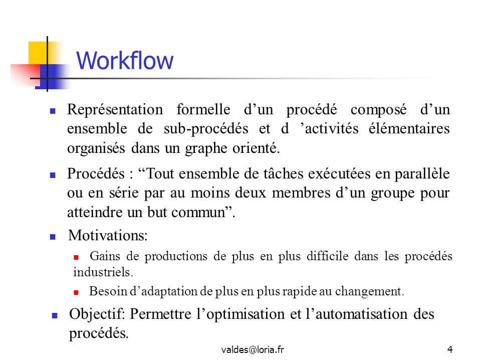 Workflow Représentation formelle d'un procédé composé d'un ensemble de sub-procédés et d 'activités élémentaires organisés dans un graphe orienté.