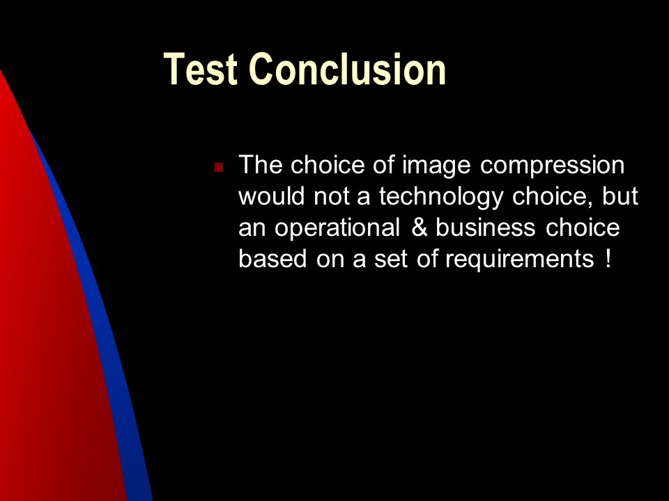 Test Conclusion The choice of image compression would not a technology choice, but an operational & business choice based on a set of requirements !