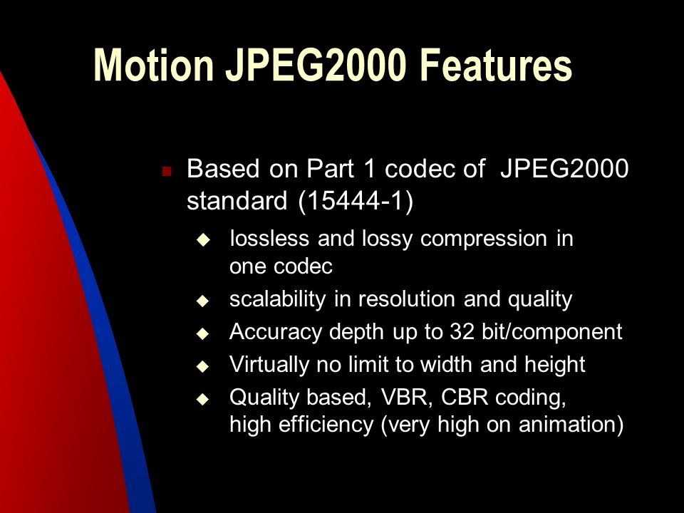 Motion JPEG2000 Features Based on Part 1 codec of JPEG2000 standard (15444-1) lossless and lossy compression in one codec.