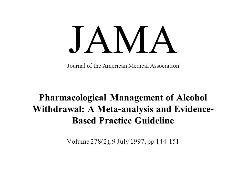 JAMA Journal of the American Medical Association Pharmacological Management of Alcohol Withdrawal: A Meta-analysis and Evidence-Based Practice Guideline Volume 278(2), 9 July 1997, pp 144-151
