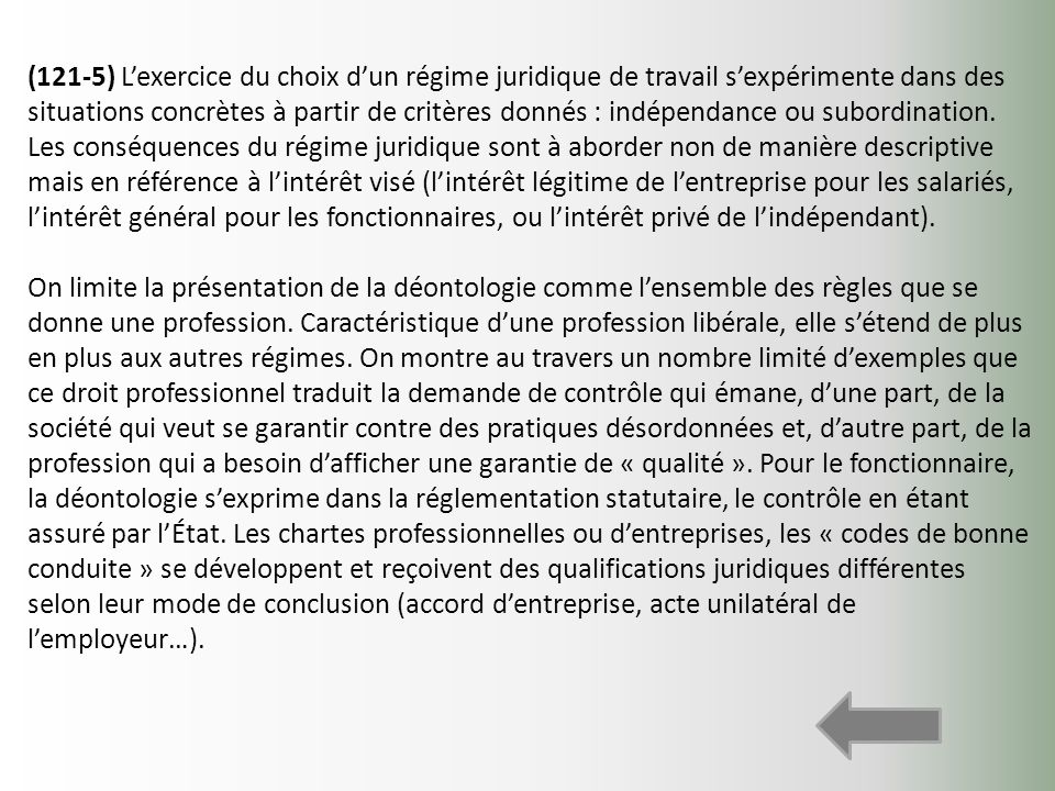 (121-5) L'exercice du choix d'un régime juridique de travail s'expérimente dans des situations concrètes à partir de critères donnés : indépendance ou subordination. Les conséquences du régime juridique sont à aborder non de manière descriptive mais en référence à l'intérêt visé (l'intérêt légitime de l'entreprise pour les salariés, l'intérêt général pour les fonctionnaires, ou l'intérêt privé de l'indépendant).