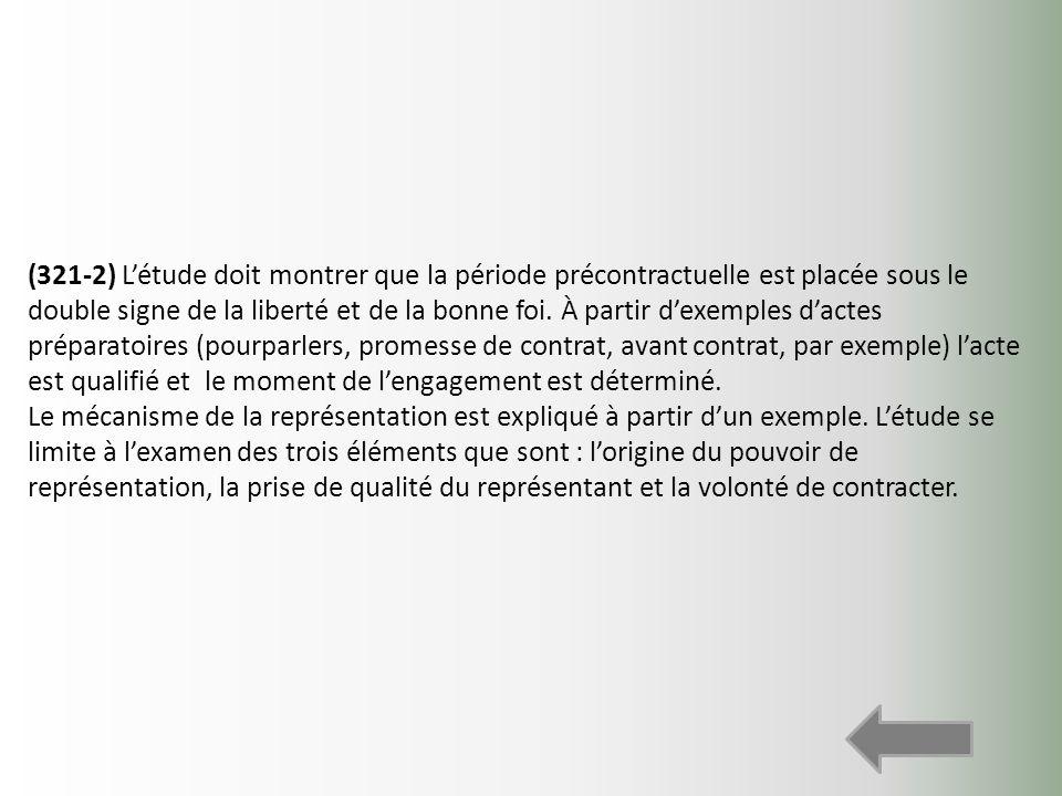 (321-2) L'étude doit montrer que la période précontractuelle est placée sous le double signe de la liberté et de la bonne foi. À partir d'exemples d'actes préparatoires (pourparlers, promesse de contrat, avant contrat, par exemple) l'acte est qualifié et le moment de l'engagement est déterminé.