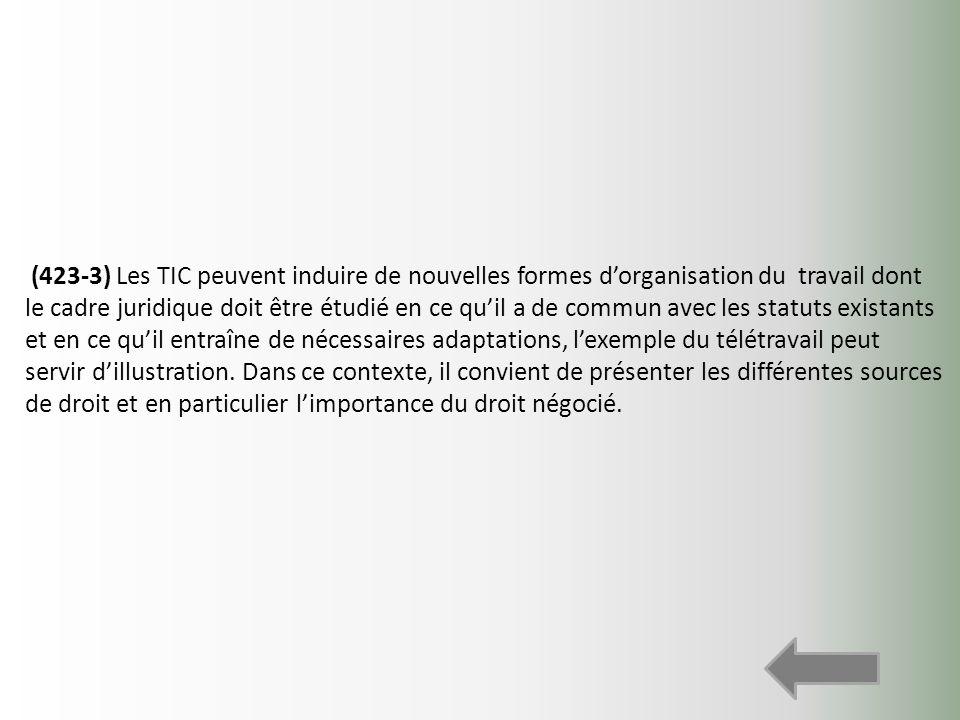 (423-3) Les TIC peuvent induire de nouvelles formes d'organisation du travail dont le cadre juridique doit être étudié en ce qu'il a de commun avec les statuts existants et en ce qu'il entraîne de nécessaires adaptations, l'exemple du télétravail peut servir d'illustration.