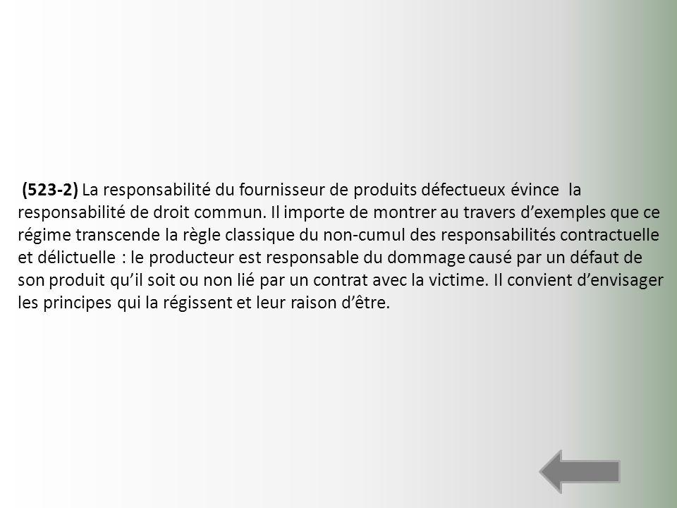 (523-2) La responsabilité du fournisseur de produits défectueux évince la responsabilité de droit commun.