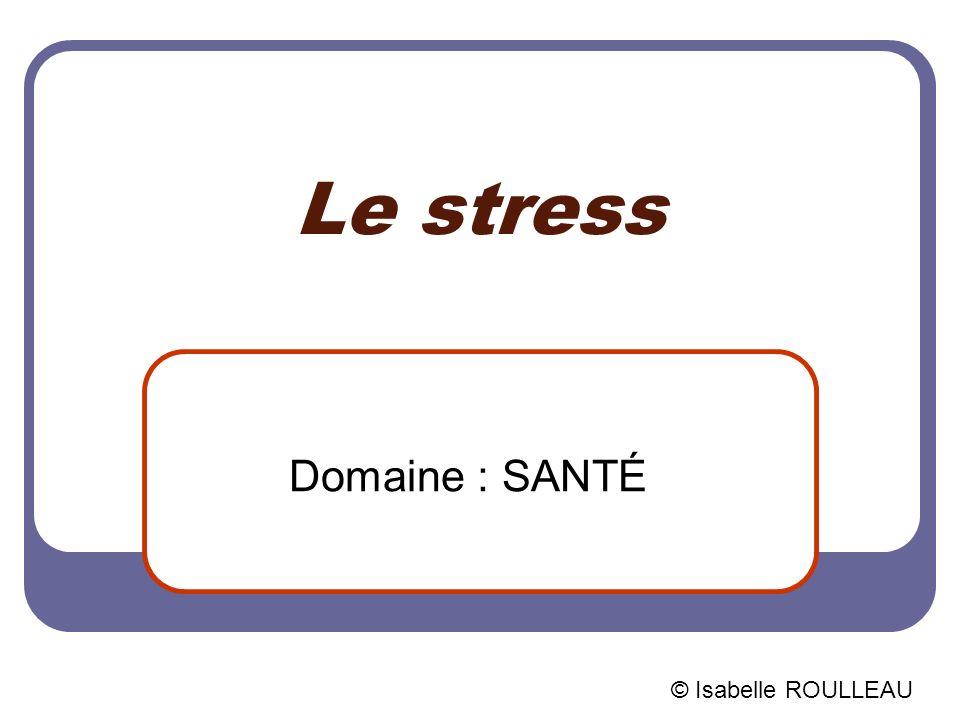 Le stress Domaine : SANTÉ © Isabelle ROULLEAU