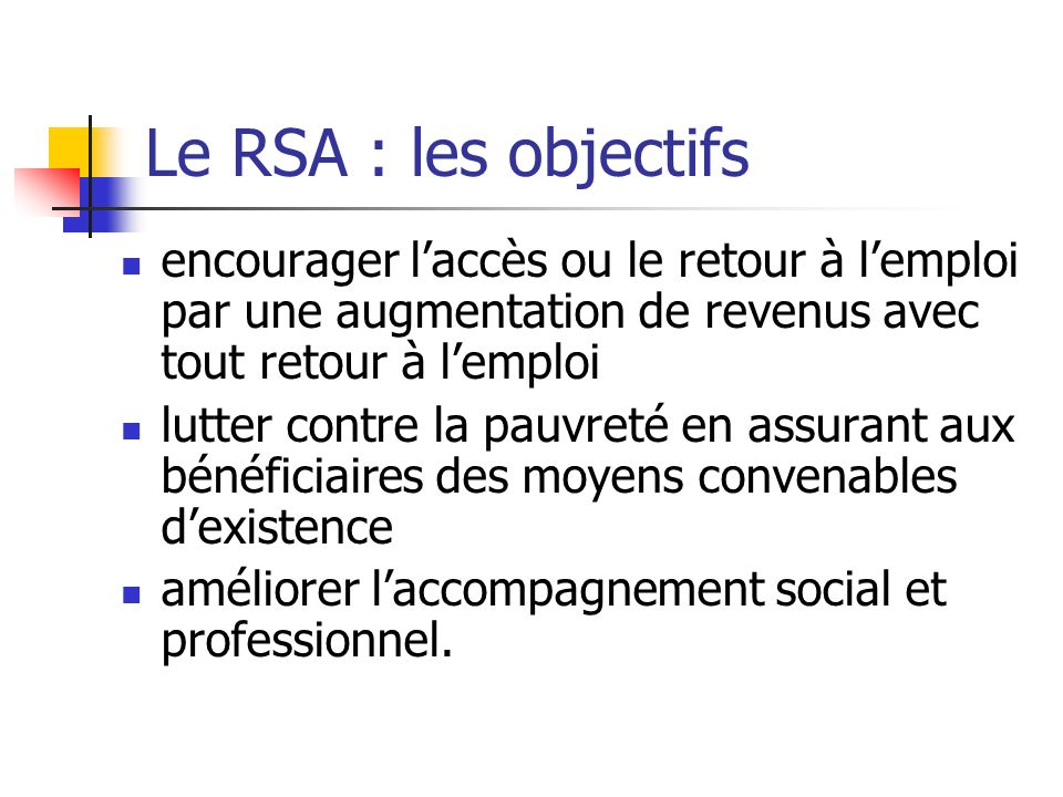 Le RSA : les objectifs encourager l'accès ou le retour à l'emploi par une augmentation de revenus avec tout retour à l'emploi.