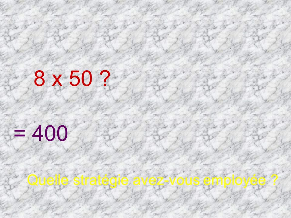8 x 50 = 400 Quelle stratégie avez-vous employée
