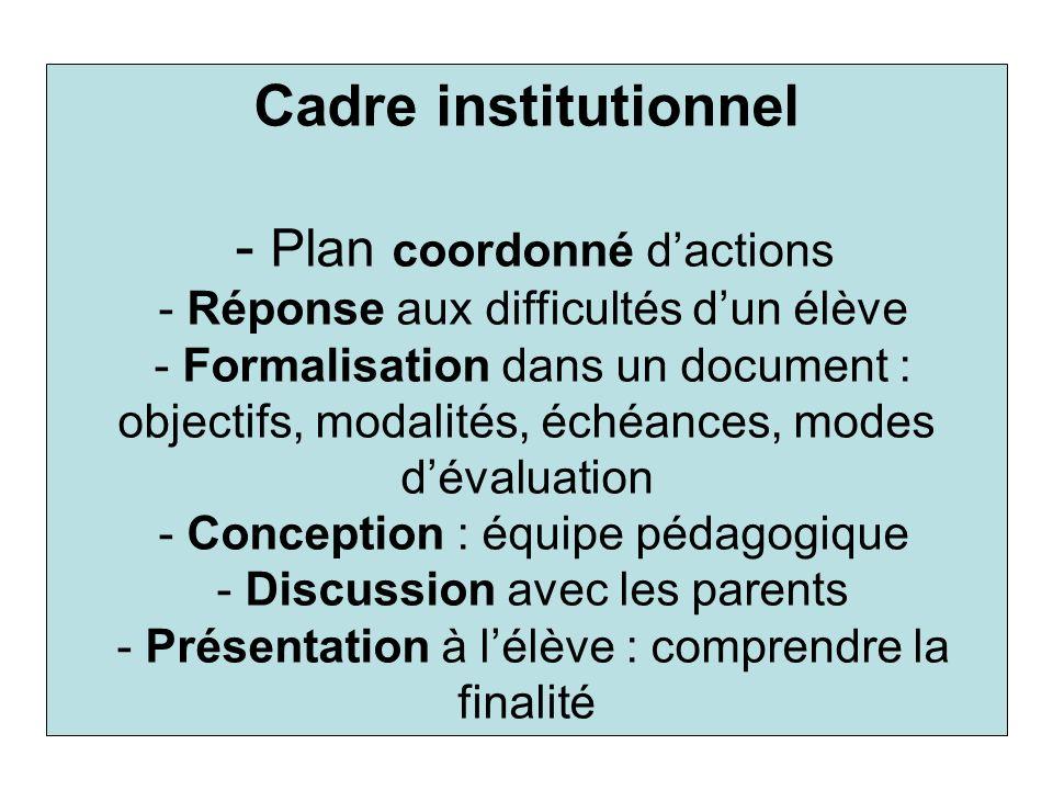 Cadre institutionnel - Plan coordonné d'actions - Réponse aux difficultés d'un élève - Formalisation dans un document : objectifs, modalités, échéances, modes d'évaluation - Conception : équipe pédagogique - Discussion avec les parents - Présentation à l'élève : comprendre la finalité