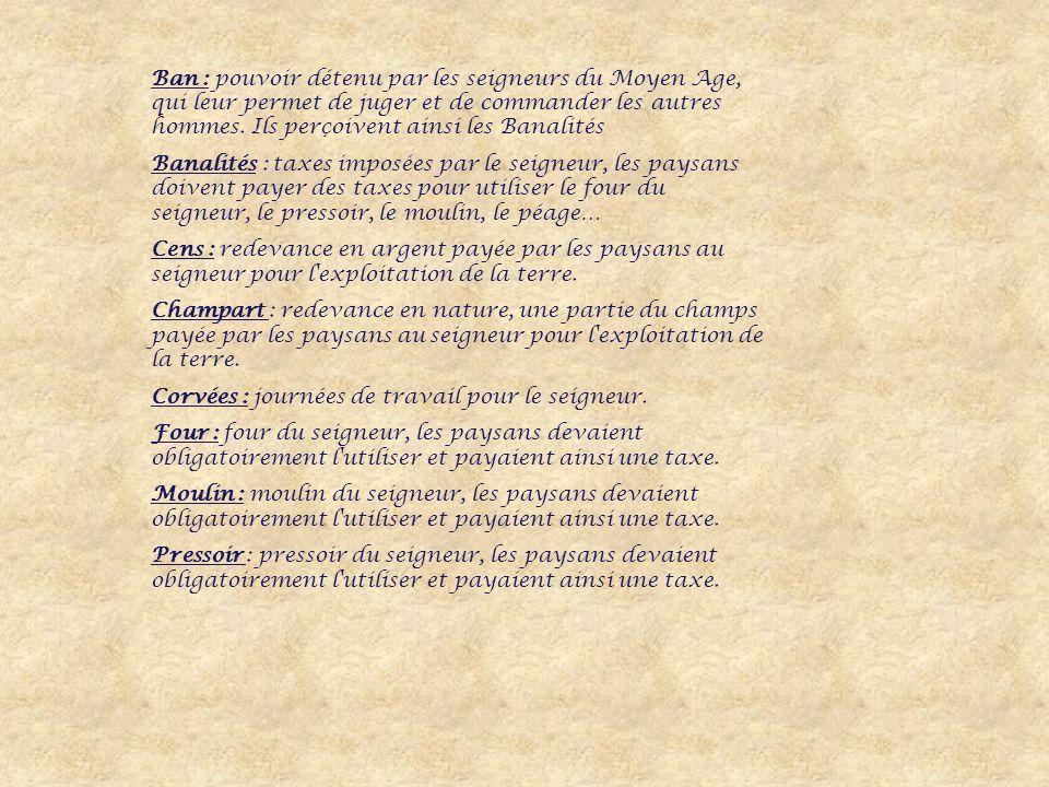 Ban : pouvoir détenu par les seigneurs du Moyen Age, qui leur permet de juger et de commander les autres hommes. Ils perçoivent ainsi les Banalités
