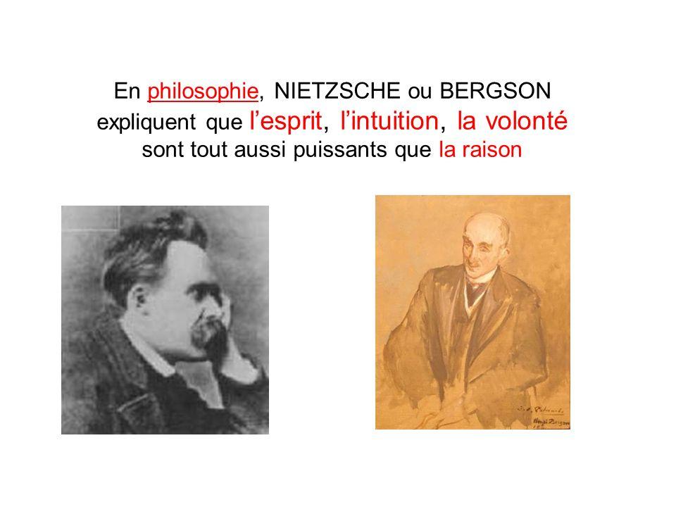 En philosophie, NIETZSCHE ou BERGSON expliquent que l'esprit, l'intuition, la volonté sont tout aussi puissants que la raison
