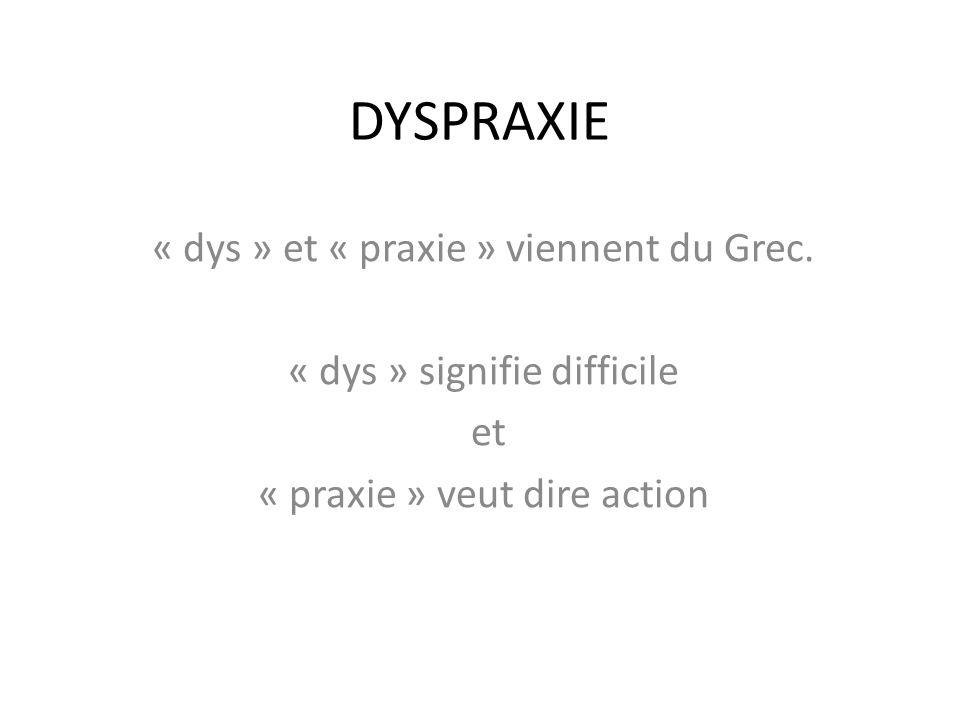 DYSPRAXIE « dys » et « praxie » viennent du Grec.