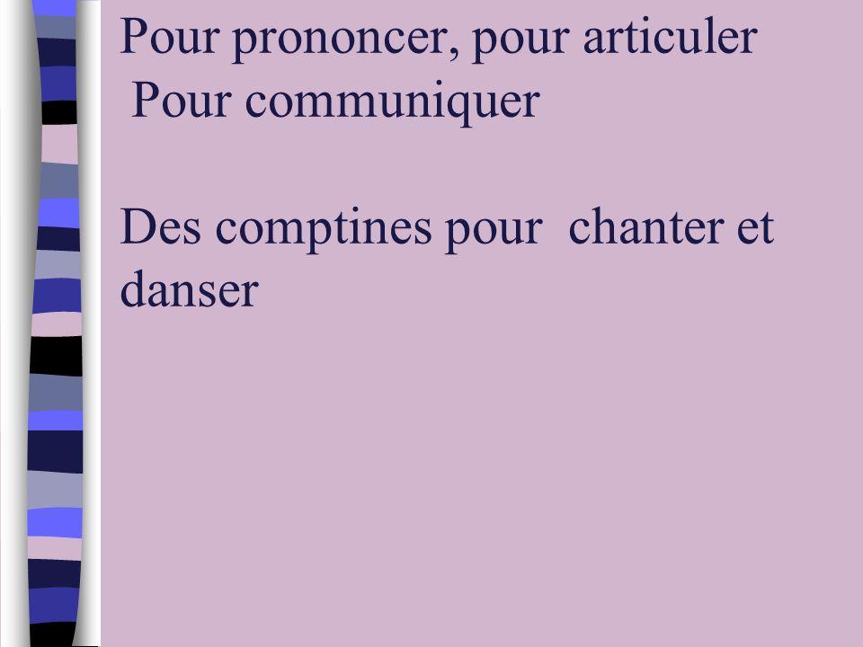 Pour prononcer, pour articuler Pour communiquer Des comptines pour chanter et danser