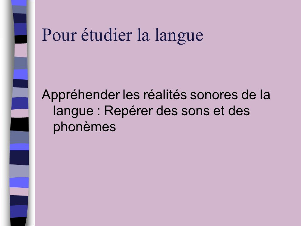Pour étudier la langue Appréhender les réalités sonores de la langue : Repérer des sons et des phonèmes.