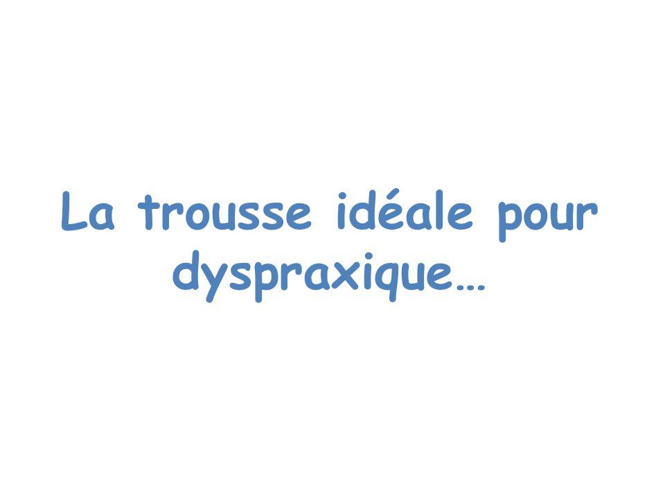 La trousse idéale pour dyspraxique…