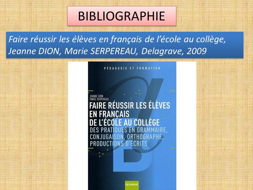 BIBLIOGRAPHIE Faire réussir les élèves en français de l'école au collège, Jeanne DION, Marie SERPEREAU, Delagrave, 2009.