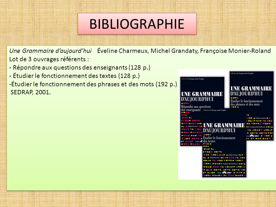 BIBLIOGRAPHIE Une Grammaire d'aujourd'hui Éveline Charmeux, Michel Grandaty, Françoise Monier-Roland.