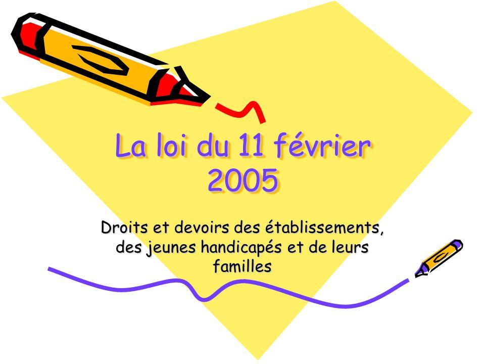 La loi du 11 février 2005Droits et devoirs des établissements, des jeunes handicapés et de leurs familles.