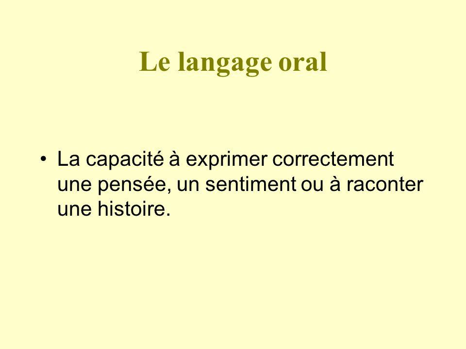 Le langage oral La capacité à exprimer correctement une pensée, un sentiment ou à raconter une histoire.