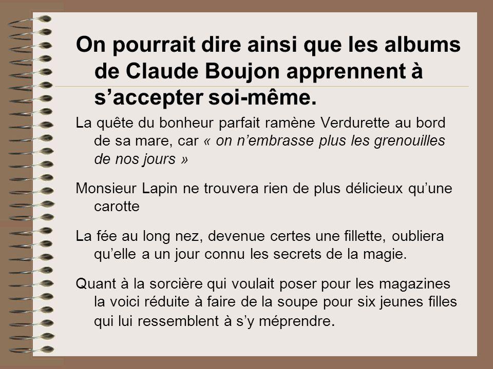 On pourrait dire ainsi que les albums de Claude Boujon apprennent à s'accepter soi-même.