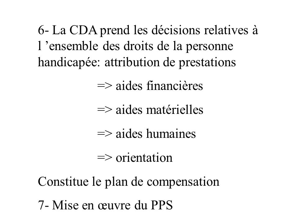 6- La CDA prend les décisions relatives à l 'ensemble des droits de la personne handicapée: attribution de prestations