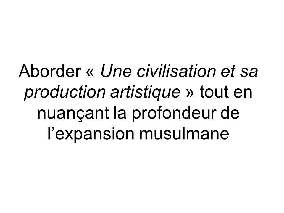Aborder « Une civilisation et sa production artistique » tout en nuançant la profondeur de l'expansion musulmane