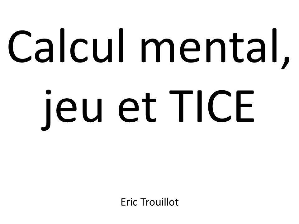 Calcul mental, jeu et TICE Eric Trouillot