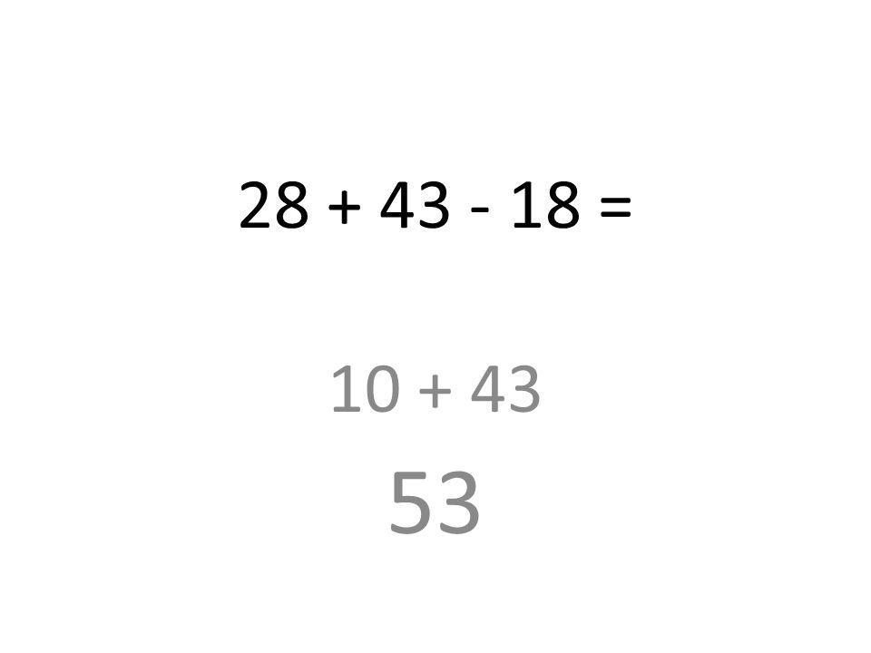 28 + 43 - 18 = 10 + 43 53