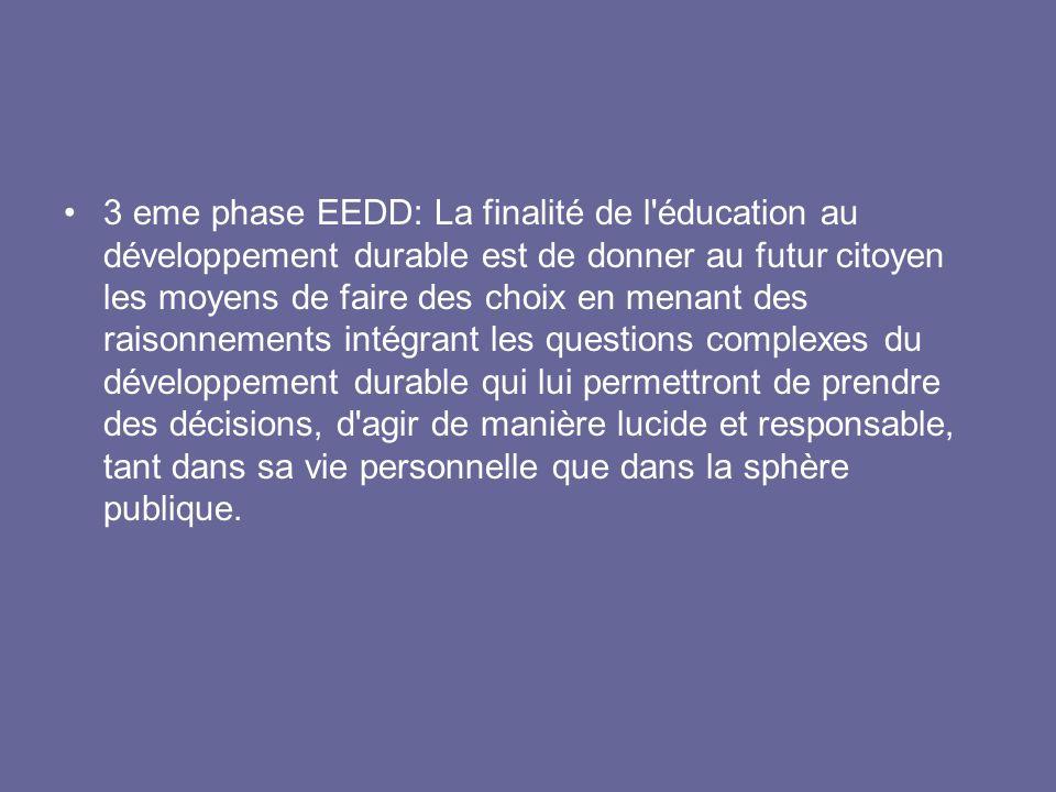 3 eme phase EEDD: La finalité de l éducation au développement durable est de donner au futur citoyen les moyens de faire des choix en menant des raisonnements intégrant les questions complexes du développement durable qui lui permettront de prendre des décisions, d agir de manière lucide et responsable, tant dans sa vie personnelle que dans la sphère publique.
