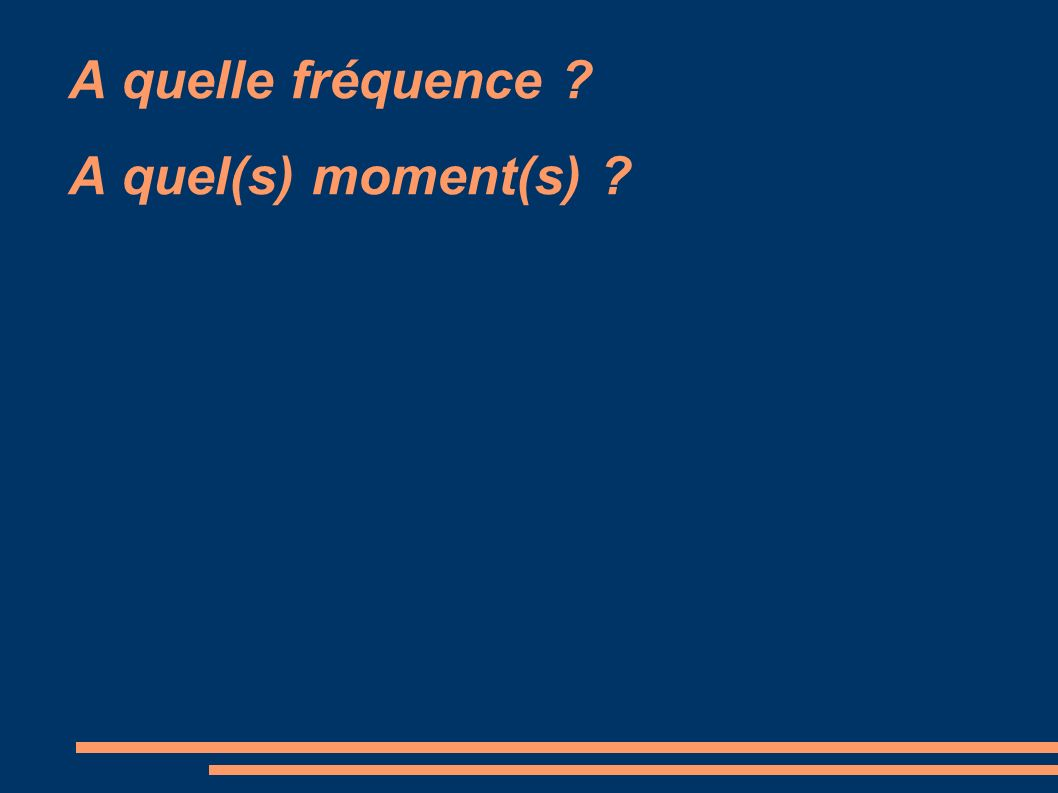 A quelle fréquence A quel(s) moment(s)