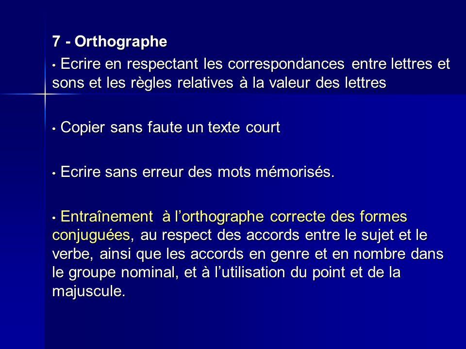 7 - Orthographe Ecrire en respectant les correspondances entre lettres et sons et les règles relatives à la valeur des lettres.