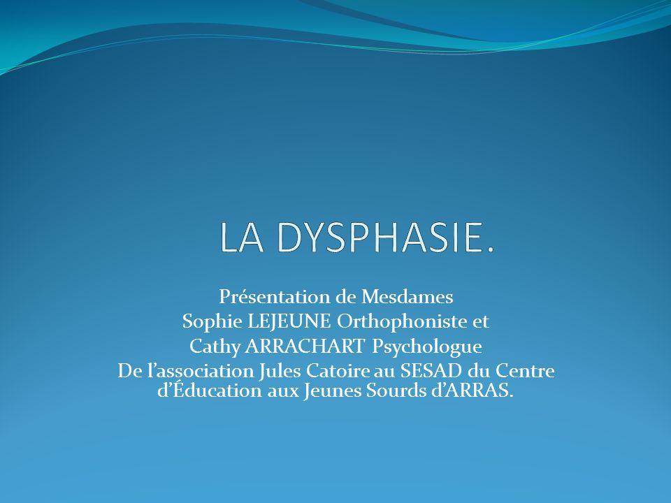 LA DYSPHASIE. Présentation de Mesdames Sophie LEJEUNE Orthophoniste et