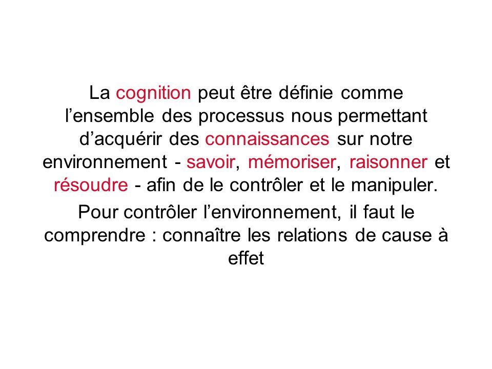La cognition peut être définie comme l'ensemble des processus nous permettant d'acquérir des connaissances sur notre environnement - savoir, mémoriser, raisonner et résoudre - afin de le contrôler et le manipuler.