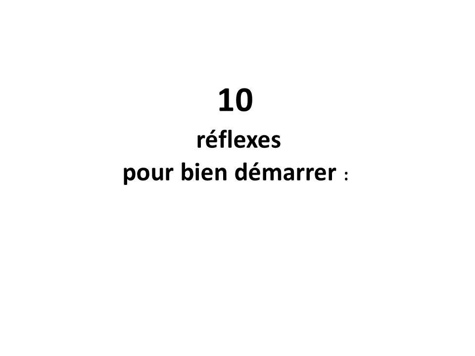 10 réflexes pour bien démarrer :